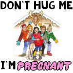 Don't Hug Me, I'm Pregnant