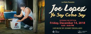 "Joe Lopez: ""Yo Soy Como Soy"" Opening Reception"