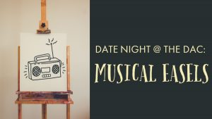 Date Night @ The DAC: Musical Easels